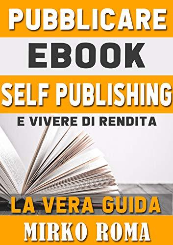 PUBBLICARE EBOOK SELF PUBLISHING - La Guida Definitiva per chi vuole pubblicare il suo primo eBook in Self Publishing: Dalla scrittura alla pubblicazione e promozione - Tutto in un solo eBook