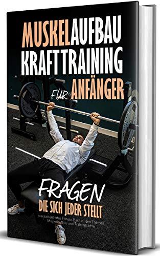 Muskelaufbau - Krafttraining für Anfänger, Fragen die sich jeder stellt: praxisorientiertes Fitness Buch zu den Themen Muskelaufbau und Trainingslehre