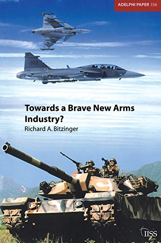 Towards a Brave New Arms Industry?: The Decline of the Second-Tier Arms-Producing Countries and the Emerging International Division of Labour in the Defence Industry (Adelphi Papers, Band 356)
