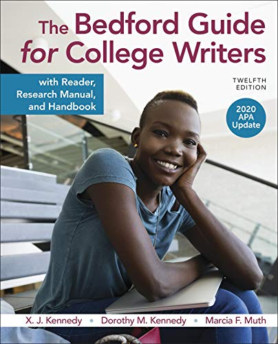Compare Textbook Prices for The Bedford Guide for College Writers with Reader, Research Manual, and Handbook, 2020 APA Update Twelfth Edition ISBN 9781319361532 by Kennedy, X. J.,Kennedy, Dorothy M.,Muth, Marcia F.