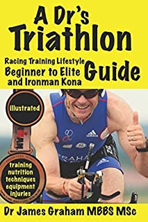 A Dr's Triathlon Racing Training Lifestyle Guide: Beginner to Elite and Ironman Kona (A Dr's Sport and Lifestyle Guide)