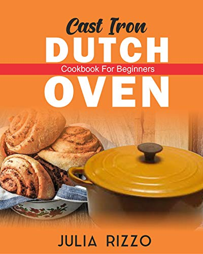 Cast Iron Dutch Oven Cookbook For Beginners: More Than 100 Effortless Dutch Oven Recipes And No-Fuss Guide For Beginners