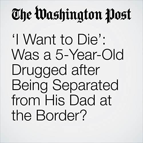 'I Want to Die': Was a 5-Year-Old Drugged after Being Separated from His Dad at the Border? audiobook cover art