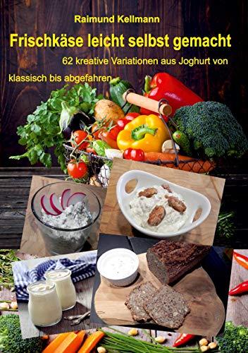 Frischkäse leicht selbst gemacht: 62 kreative Variationen aus Joghurt von klassisch bis abgefahren