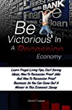 Be Victorious In A Recession Economy:Learn Frugal Living Tips, Cost Saving Ideas, How To Recession Proof Jobs And How To Recession Proof Business So You Can Come Out A Winner In This Economic Slump