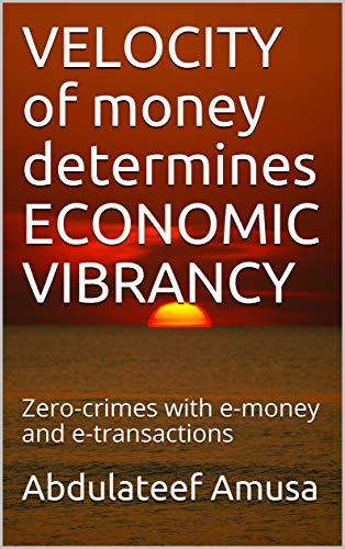 VELOCITY of money determines ECONOMIC VIBRANCY: Zero-crimes with e-money and e-transactions (English Edition)