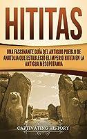 Hititas: Una fascinante guía del antiguo pueblo de Anatolia que estableció el imperio hitita en la antigua Mesopotamia