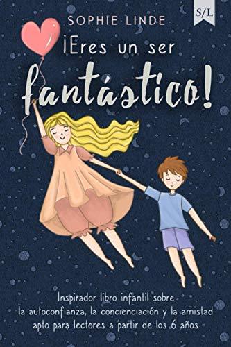¡Eres un ser fantástico!: Inspirador libro infantil sobre la autoconfianza, la concienciación y la amistad - apto para lectores a partir de los 6 años