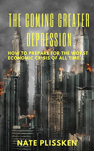The Coming Greater Depression: HOW TO PREPARE FOR THE WORST ECONOMIC CRISIS OF ALL TIME. by [Nate  Plissken]