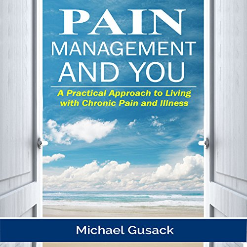 Pain Management and You: A Practical Approach to Living with Chronic Pain and Illness audiobook cover art