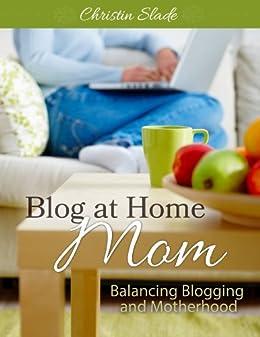 Blog at Home Mom: Balancing Blogging and Motherhood by [Christin Slade, Sandra Peoples, Crystal Paine]