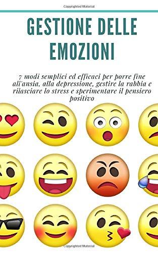 Gestione delle emozioni: 7 modi semplici ed efficaci per porre fine all'ansia, alla depressione, gestire la rabbia e rilasciare lo stress e sperimentare il pensiero positivo.: (ansia, stress, rabbia)