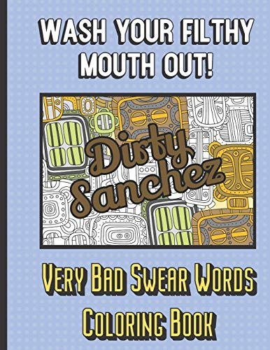 Dirty Sanchez: Wash Your Filthy Mouth Out! Very Bad Swear Words Coloring Book: Bring Color and Vulgarity into Your Life with this Horrible Cuss Words Book. Hilarious Mystery Gift.