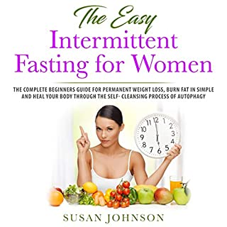 The Easy Intermittent Fasting for Women     The Complete Beginners Guide for Permanent Weight Loss, Burn Fat in Simple and Heal Your Body Through the Self- Cleansing Process of Autophag              By:                                                                                                                                 Susan Johnson                               Narrated by:                                                                                                                                 Kip Ferguson                      Length: 3 hrs and 4 mins     25 ratings     Overall 5.0
