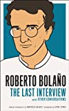 Roberto Bolano: The Last Interview: And Other Conversations (The Last Interview Series) (English Edition)
