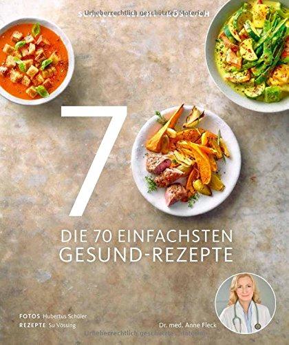 Die 70 einfachsten Gesund-Rezepte - Schnell, leicht, köstlich - Tipps und Ratschlägen zum gesunden Einkaufen und Kochen, zur Zubereitungsart und Aufbewahrung von Lebensmitteln