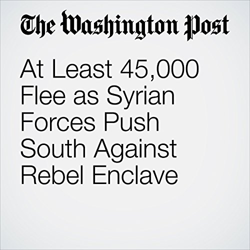 At Least 45,000 Flee as Syrian Forces Push South Against Rebel Enclave copertina
