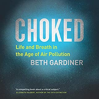 Choked     Life and Breath in the Age of Air Pollution              Written by:                                                                                                                                 Beth Gardiner                               Narrated by:                                                                                                                                 Joyce Bean                      Length: 10 hrs and 29 mins     Not rated yet     Overall 0.0