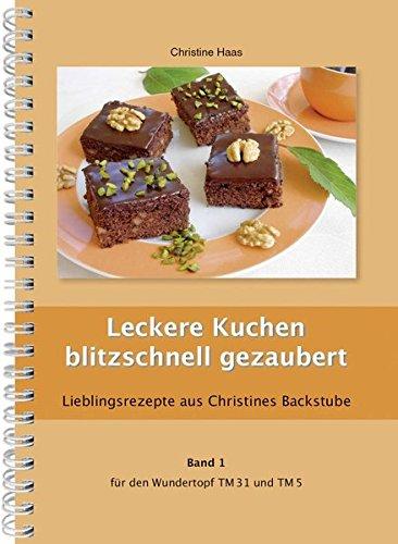 Leckere Kuchen blitzschnell gezaubert für den TM31 und TM5 (Lieblingsrezepte aus Christines Backstube, Band 1, Christine Haas, Wundertopf)