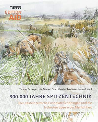 300.000 Jahre Spitzentechnik: Der altsteinzeitliche Fundplatz Schöningen und die frühesten Speere der Menschheit...