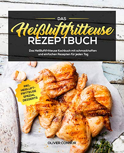 Das Heißluftfritteuse Rezeptbuch: Das Heißluftfritteuse Kochbuch mit schmackhaften und einfachen Rezepten für jeden Tag inkl. Heißluftfritteuse Spezial Desserts