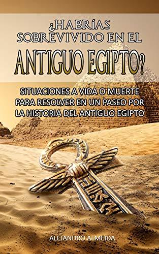 ¿HABRÍAS SOBREVIVIDO EN EL ANTIGUO EGIPTO? SITUACIONES A VIDA O MUERTE PARA RESOLVER EN UN PASEO POR LA HISTORIA DEL ANTIGUO EGIPTO: Aprende la historia del Antiguo Egipto en este juego de preguntas