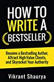 How to Write a Bestseller: Become a Bestselling Author, Attract High-Value Clients, and Skyrocket Your Authority