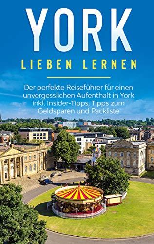 York lieben lernen: Der perfekte Reiseführer für einen unvergesslichen Aufenthalt in York inkl. Insider-Tipps, Tipps zum Geldsparen und Packliste