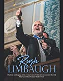 Rush Limbaugh: The Life and Legacy of the Conservative Political Commentator Behind America's Most Popular Radio Show