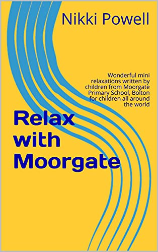 Relax with Moorgate: Wonderful mini relaxations written by children from Moorgate Primary School, Bolton for children all around the world (Lucy's Little Books of Relaxation) (English Edition)