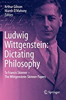 Ludwig Wittgenstein: Dictating Philosophy: To Francis Skinner – The Wittgenstein-Skinner Manuscripts