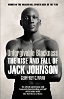Unforgivable Blackness: The Rise and Fall of Jack Johnson by Geoffrey Ward(2014-09-01)