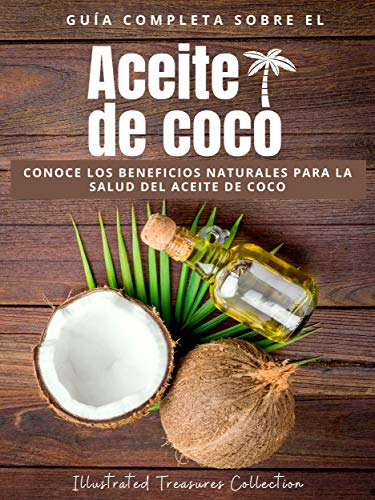 Guía Completa sobre el aceite de coco: Mejora tu salud y tu apariencia de forma maravillosa con aceite de coco: Conoce los beneficios naturales para la salud del aceite de coco