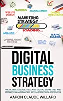 Digital Business Strategy: The Ultimate Guide to Learn Digital Marketing and Marketing Automation With a Practical Approach