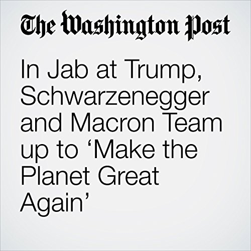In Jab at Trump, Schwarzenegger and Macron Team up to 'Make the Planet Great Again' copertina