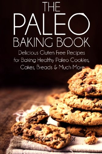 The Paleo Baking Book: Delicious Gluten Free Recipes for Baking Healthy Paleo Cookies, Cakes, Breads and Much More