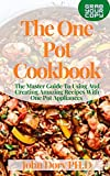 The One Pot Cookbook: The Master Guide To Using And Creating Amazing Recipes With One Pot Appliances