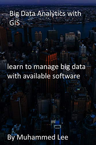 Big Data Analytics with GIS: learn to manage big data with available software (English Edition)