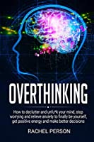 Overthinking: How to Declutter and Unfu*k Your Mind, Stop Worrying and Relieve Anxiety to Finally be Yourself, Get Positive Energy and Make Better Decisions