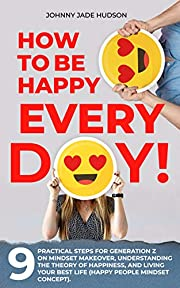 How to Be Happy Every Day! Nine Practical Steps for Generation Z on Mindset Makeover, Understanding the Theory of Happiness, and Living Your Best Life (Happy People Mindset Concept)