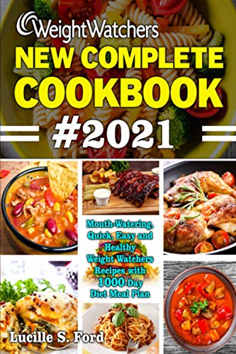 WEIGHT WATCHERS NEW COMPLETE COOKBOOK #2021: Mouth-Watering, Quick, Easy and Healthy Weight Watchers Recipes with 1000-Day Diet Meal Plan