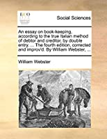 An Essay on Book-Keeping, According to the True Italian Method of Debtor and Creditor, by Double Entry. ... the Fourth Edition, Corrected and Improv'd. by William Webster, ...