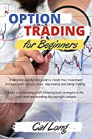 Options Trading for Beginners: A complete step by step guide to Create Your Investment Strategies with Options, forex, day trading and Swing Trading. Make a outstanding profit following basic strategies in the short term and avoiding the overnight col