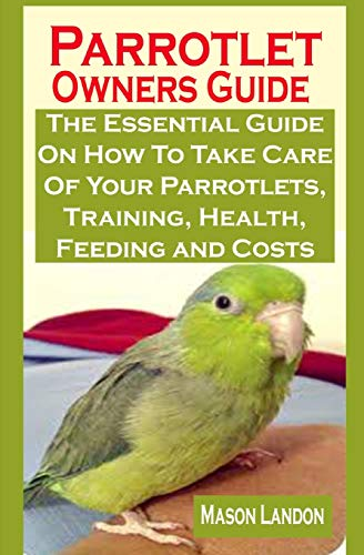 Parrotlet Owners Guide: Parrotlet Owners Guide: The Essential Guide On How To Take Care Of Your Parrotlets, Training, Health, Feeding and Costs