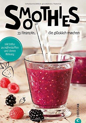 Smoothies: Koch dich glücklich. 55 geniale Rezepte. Smoothies aus Obst und Gemüse. Die besten Smoothie Rezepte für grüne Smoothies, Obstsmoothies und Powerdrinks. Vielfalt mit Rezepten für Smoothies.