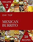 Oh! Top 50 Mexican Burrito Recipes Volume 2: A Mexican Burrito Cookbook Everyone Loves! (English Edition)