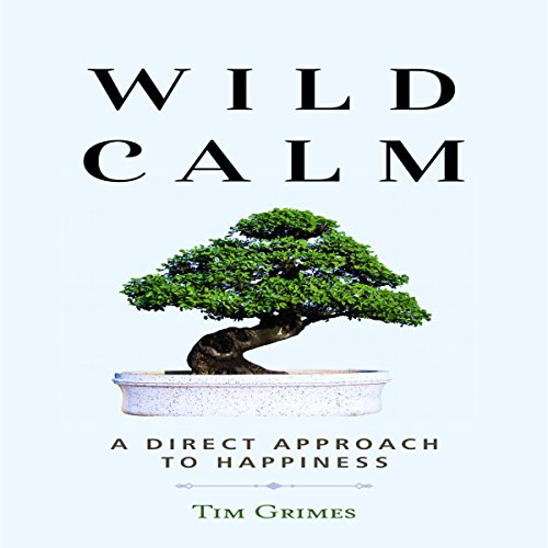 Wild Calm     A Direct Approach to Happiness              By:                                                                                                                                 Tim Grimes                               Narrated by:                                                                                                                                 Mark Manning                      Length: 31 mins     11 ratings     Overall 4.1