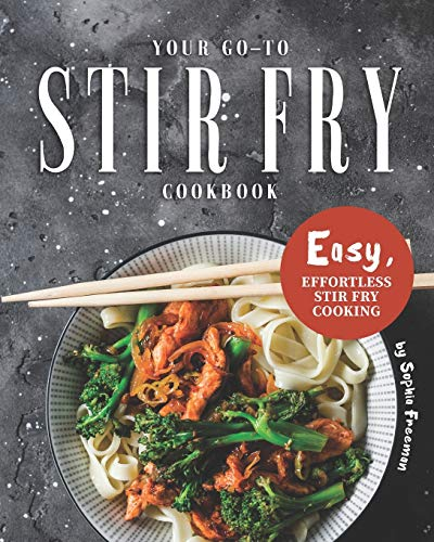 Your Go-To Stir Fry Cookbook: Easy, Effortless Stir Fry Cooking