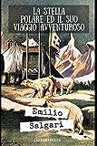 La Stella Polare e il suo viaggio avventuroso: Storia romanzata da Salgari della spedizione al polo nord del duca degli Abruzzi + Biografia e approfondimenti