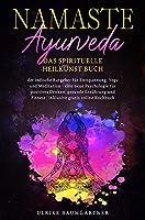 Namaste Ayurveda - das spirituelle Heilkunst Buch: der indische Ratgeber fuer Entspanung, Yoga und Meditation - eine neue Psychologie fuer positives Denken, gesunde Ernaehrung und Fitness | inklusive gratis online Kochbuch